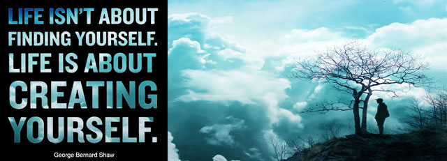 Life is not about finding yourself, it is about CREATING yourself