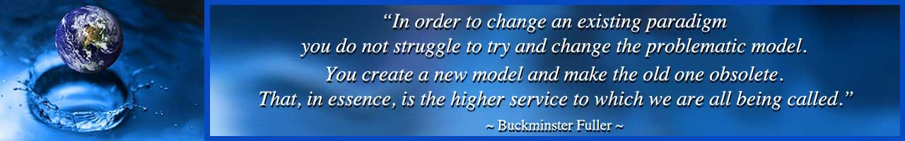 be the change, grow the change, living in integrity, Highest Good lifestyle, Highest Good living, make a difference, One Community, we are One Community, buckminster fuller quote, create a new paradigm