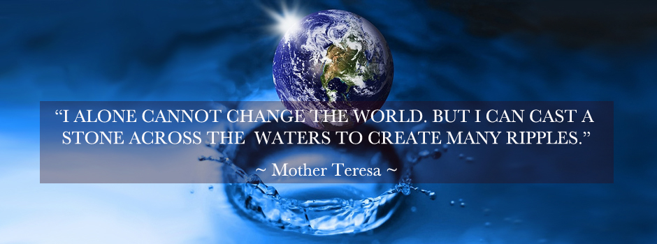 Mother Teresa Quote, ripples of change, One Community, For The Highest Good of All, Creating Global Change, how to change the world, be the change