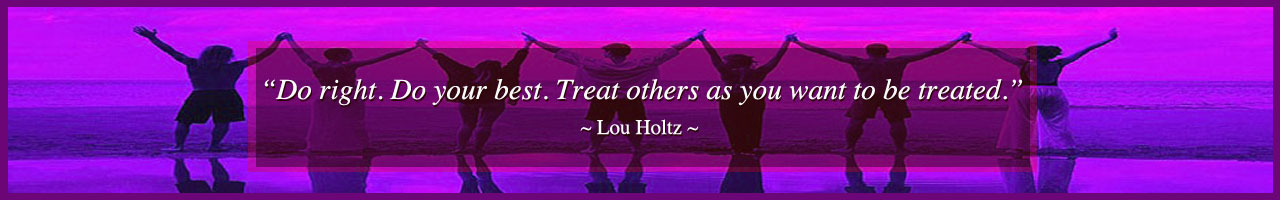 Do right, Do your best, Treat others as you want to be treated, Lou Holtz, for The Highest Good of All