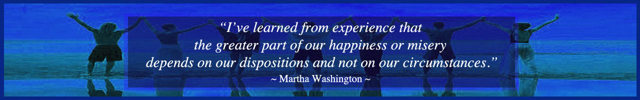 Martha Washington quote, master your emotions, emotional intelligence, One Community school, One Community education, teaching strategies for life, curriculum for life, One Community, transformational education, open source education, free-shared education, eco-education, curriculum for life, strategies of leadership, the ultimate classroom, teaching tools for life, for the highest good of all, Waldorf, Study Technology, Study Tech, Montessori, Reggio, 8 Intelligences, Bloom's Taxonomy, Orff, our children are our future, the future of kids, One Community kids, One Community families, education for life, transformational living