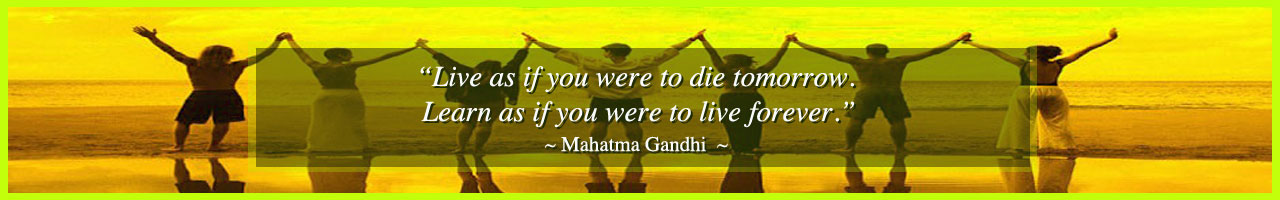 """Live as if you were to die tomorrow. Learn as if you were to live forever."" ~ Mahatma Gandhi"
